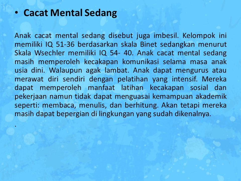Cacat Mental Sedang Anak cacat mental sedang disebut juga imbesil. Kelompok ini memiliki IQ 51-36 berdasarkan skala Binet sedangkan menurut Skala Wsec
