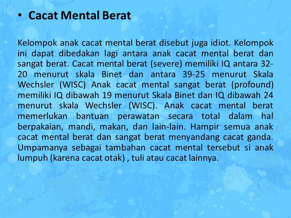 Cacat Mental Berat Kelompok anak cacat mental berat disebut juga idiot. Kelompok ini dapat dibedakan lagi antara anak cacat mental berat dan sangat be