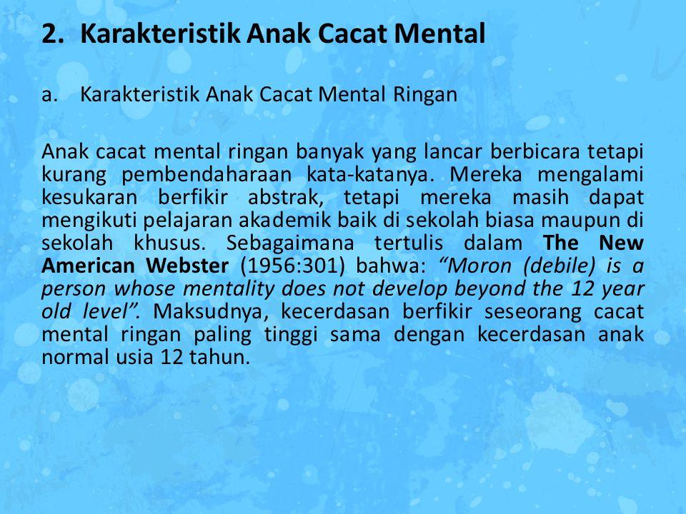 2.Karakteristik Anak Cacat Mental a.Karakteristik Anak Cacat Mental Ringan Anak cacat mental ringan banyak yang lancar berbicara tetapi kurang pembend