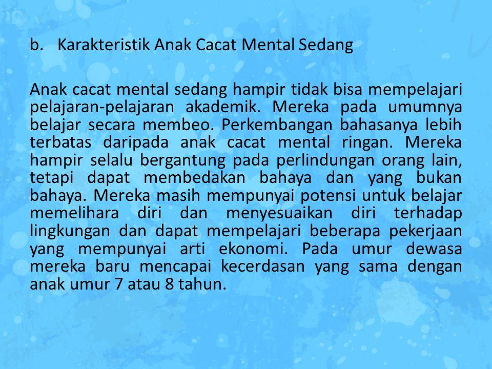 b.Karakteristik Anak Cacat Mental Sedang Anak cacat mental sedang hampir tidak bisa mempelajari pelajaran-pelajaran akademik. Mereka pada umumnya bela