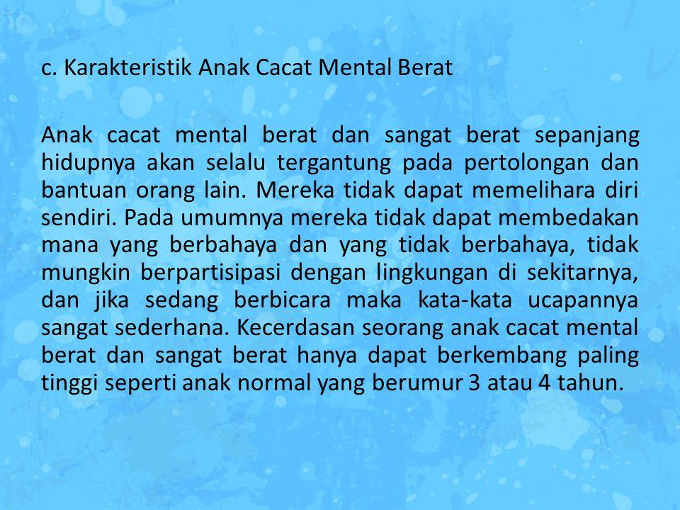 c. Karakteristik Anak Cacat Mental Berat Anak cacat mental berat dan sangat berat sepanjang hidupnya akan selalu tergantung pada pertolongan dan bantu