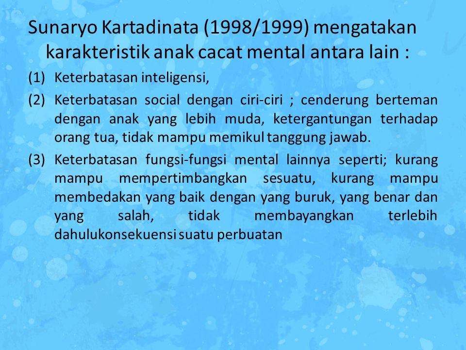 Sunaryo Kartadinata (1998/1999) mengatakan karakteristik anak cacat mental antara lain : (1)Keterbatasan inteligensi, (2)Keterbatasan social dengan ci