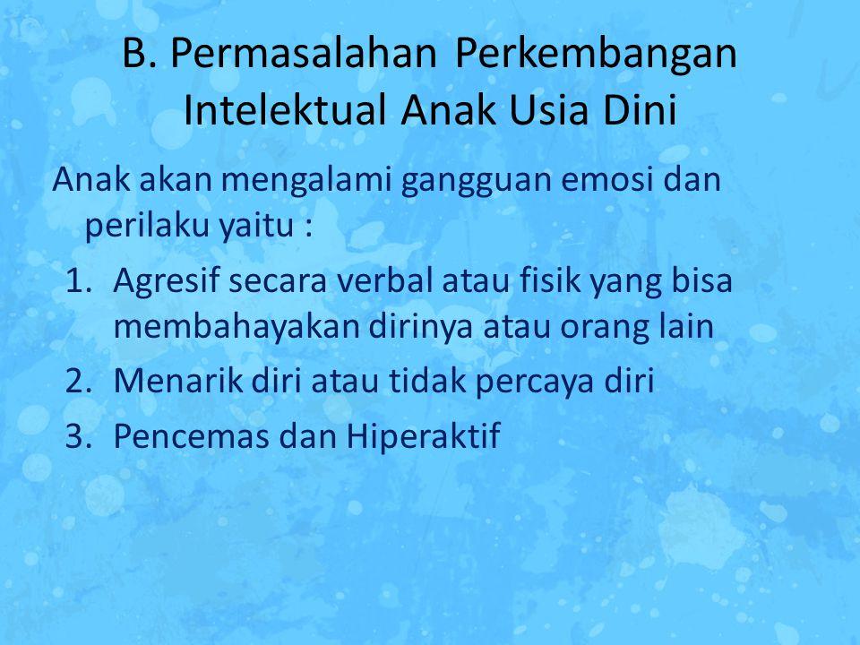 B. Permasalahan Perkembangan Intelektual Anak Usia Dini Anak akan mengalami gangguan emosi dan perilaku yaitu : 1.Agresif secara verbal atau fisik yan