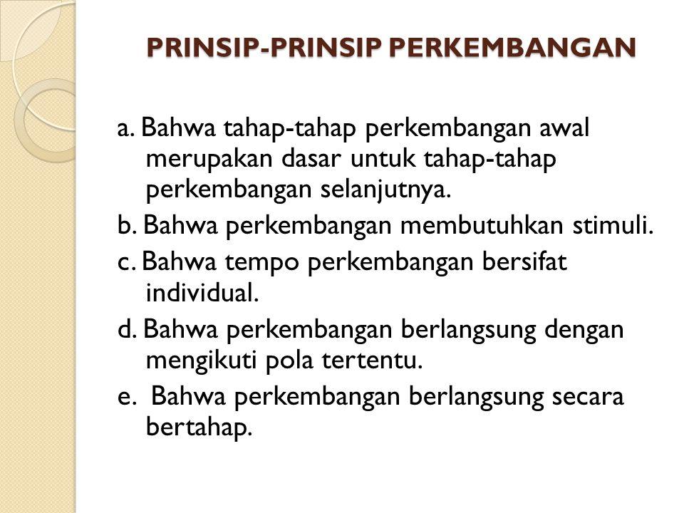 PRINSIP-PRINSIP PERKEMBANGAN PRINSIP-PRINSIP PERKEMBANGAN a. Bahwa tahap-tahap perkembangan awal merupakan dasar untuk tahap-tahap perkembangan selanj