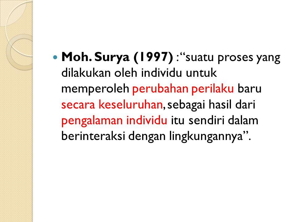 "Moh. Surya (1997) : ""suatu proses yang dilakukan oleh individu untuk memperoleh perubahan perilaku baru secara keseluruhan, sebagai hasil dari pengala"