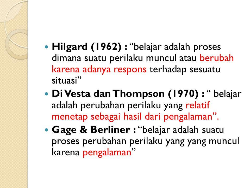 """Hilgard (1962) : """"belajar adalah proses dimana suatu perilaku muncul atau berubah karena adanya respons terhadap sesuatu situasi"""" Di Vesta dan Thompso"""