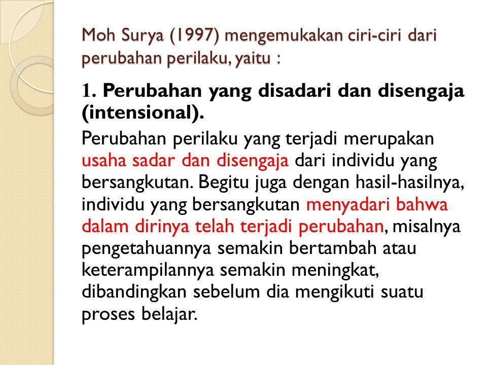 Moh Surya (1997) mengemukakan ciri-ciri dari perubahan perilaku, yaitu : 1. Perubahan yang disadari dan disengaja (intensional). Perubahan perilaku ya