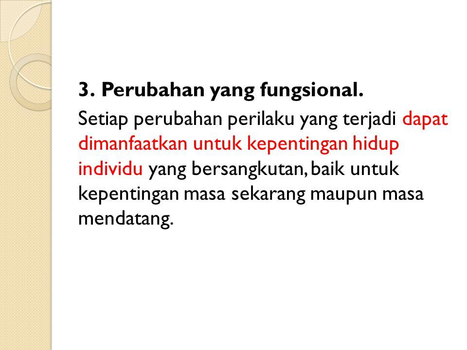 3. Perubahan yang fungsional. Setiap perubahan perilaku yang terjadi dapat dimanfaatkan untuk kepentingan hidup individu yang bersangkutan, baik untuk