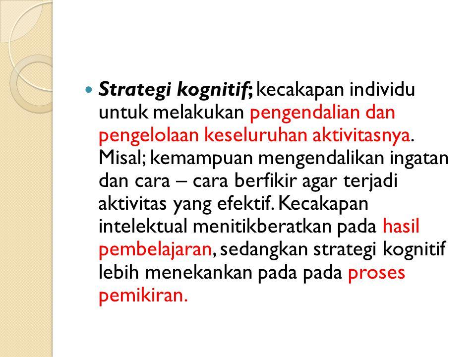 Strategi kognitif; kecakapan individu untuk melakukan pengendalian dan pengelolaan keseluruhan aktivitasnya. Misal; kemampuan mengendalikan ingatan da