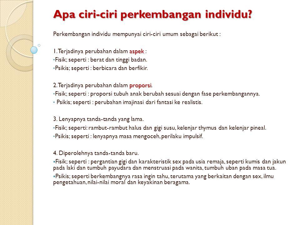 Apa ciri-ciri perkembangan individu? Perkembangan individu mempunyai ciri-ciri umum sebagai berikut : aspek 1. Terjadinya perubahan dalam aspek : Fisi