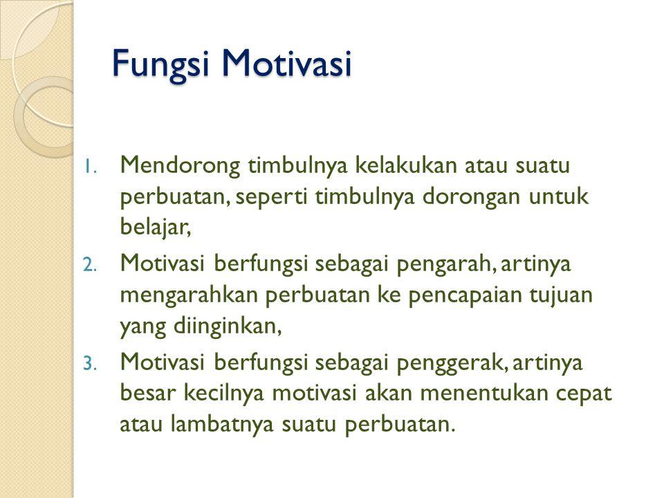 Fungsi Motivasi 1. Mendorong timbulnya kelakukan atau suatu perbuatan, seperti timbulnya dorongan untuk belajar, 2. Motivasi berfungsi sebagai pengara