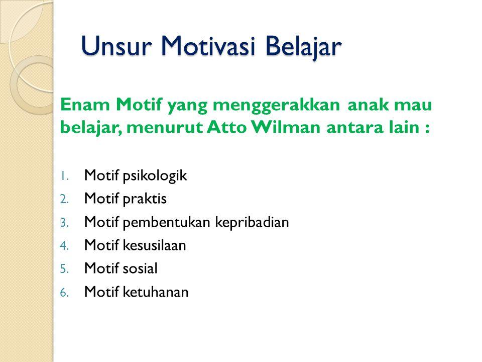 Unsur Motivasi Belajar Enam Motif yang menggerakkan anak mau belajar, menurut Atto Wilman antara lain : 1. Motif psikologik 2. Motif praktis 3. Motif