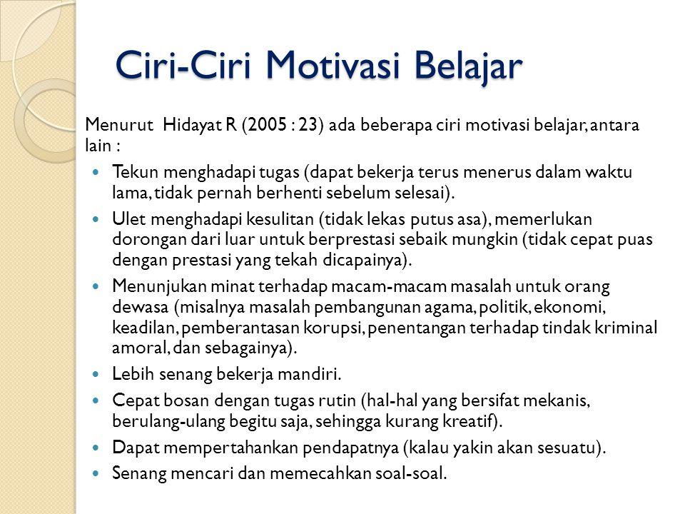 Ciri-Ciri Motivasi Belajar Menurut Hidayat R (2005 : 23) ada beberapa ciri motivasi belajar, antara lain : Tekun menghadapi tugas (dapat bekerja terus