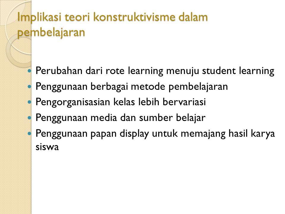 Implikasi teori konstruktivisme dalam pembelajaran Perubahan dari rote learning menuju student learning Penggunaan berbagai metode pembelajaran Pengor