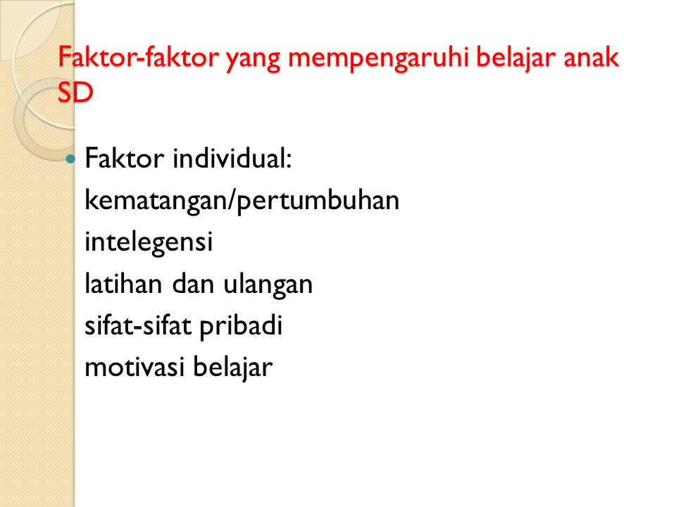 Faktor-faktor yang mempengaruhi belajar anak SD Faktor individual: kematangan/pertumbuhan intelegensi latihan dan ulangan sifat-sifat pribadi motivasi