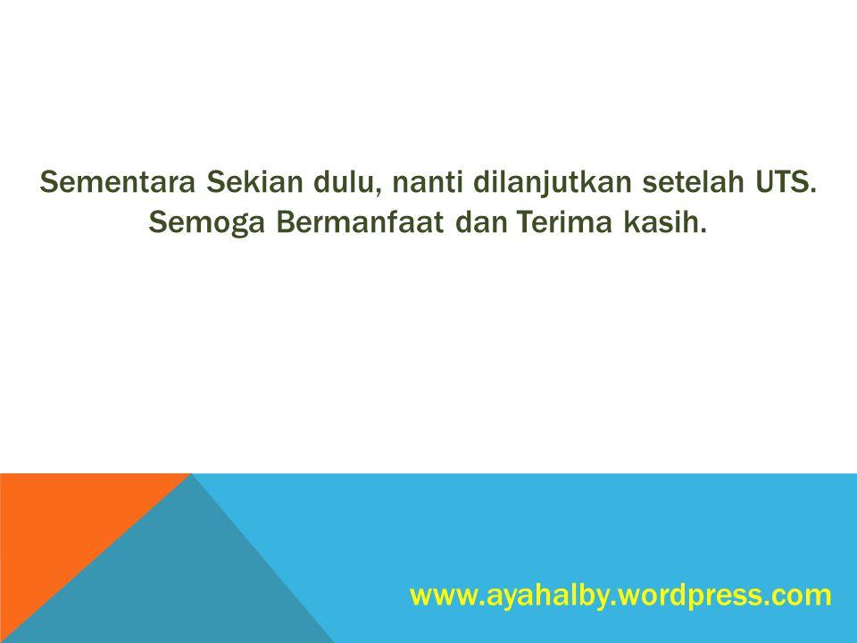 www.ayahalby.wordpress.com Sementara Sekian dulu, nanti dilanjutkan setelah UTS. Semoga Bermanfaat dan Terima kasih.