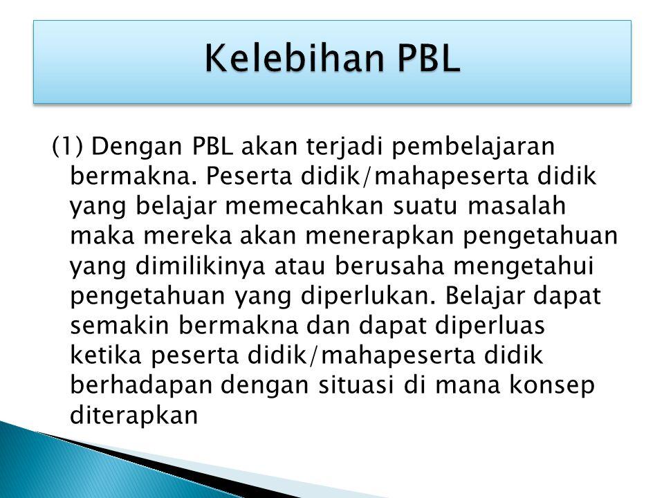 (1) Dengan PBL akan terjadi pembelajaran bermakna. Peserta didik/mahapeserta didik yang belajar memecahkan suatu masalah maka mereka akan menerapkan p