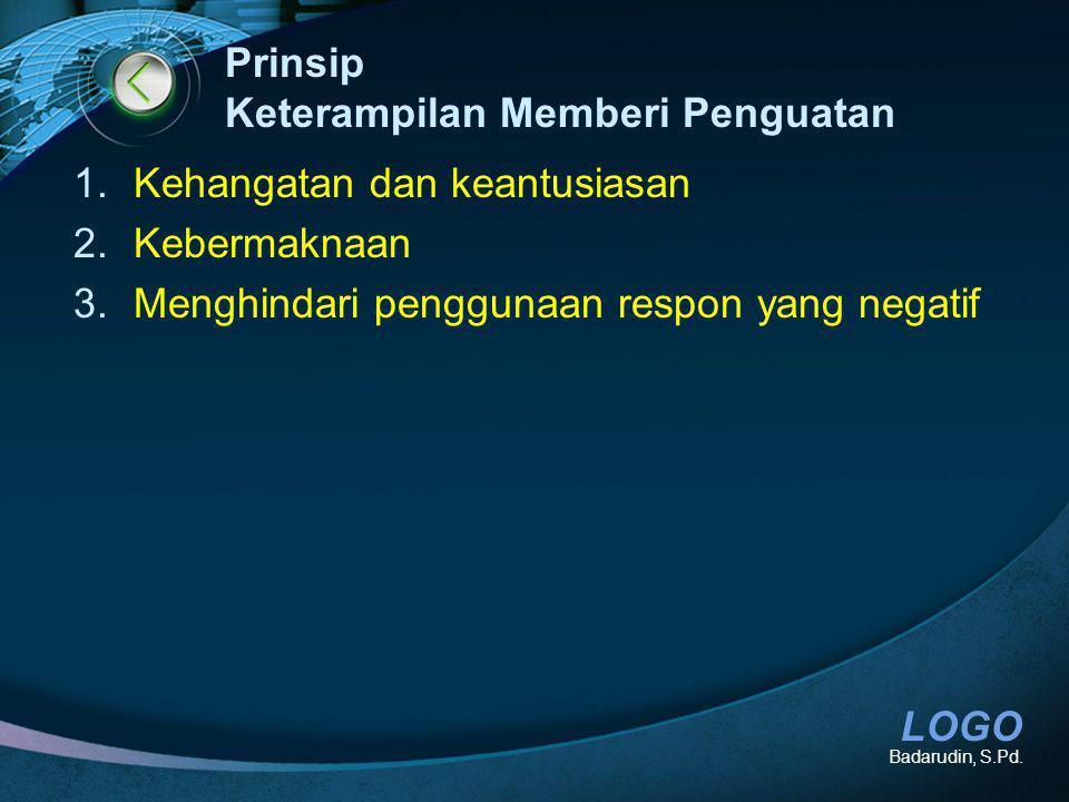 LOGO Prinsip Keterampilan Memberi Penguatan 1.Kehangatan dan keantusiasan 2.Kebermaknaan 3.Menghindari penggunaan respon yang negatif Badarudin, S.Pd.