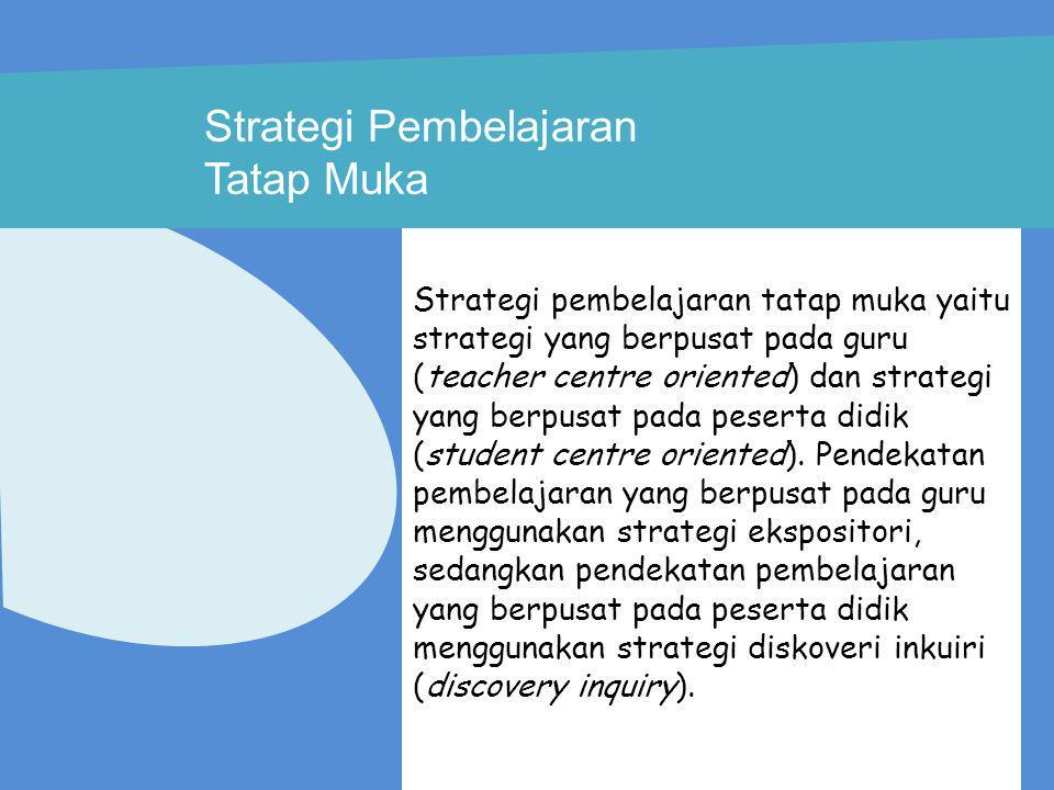 Strategi Pembelajaran Tatap Muka Strategi pembelajaran tatap muka yaitu strategi yang berpusat pada guru (teacher centre oriented) dan strategi yang b