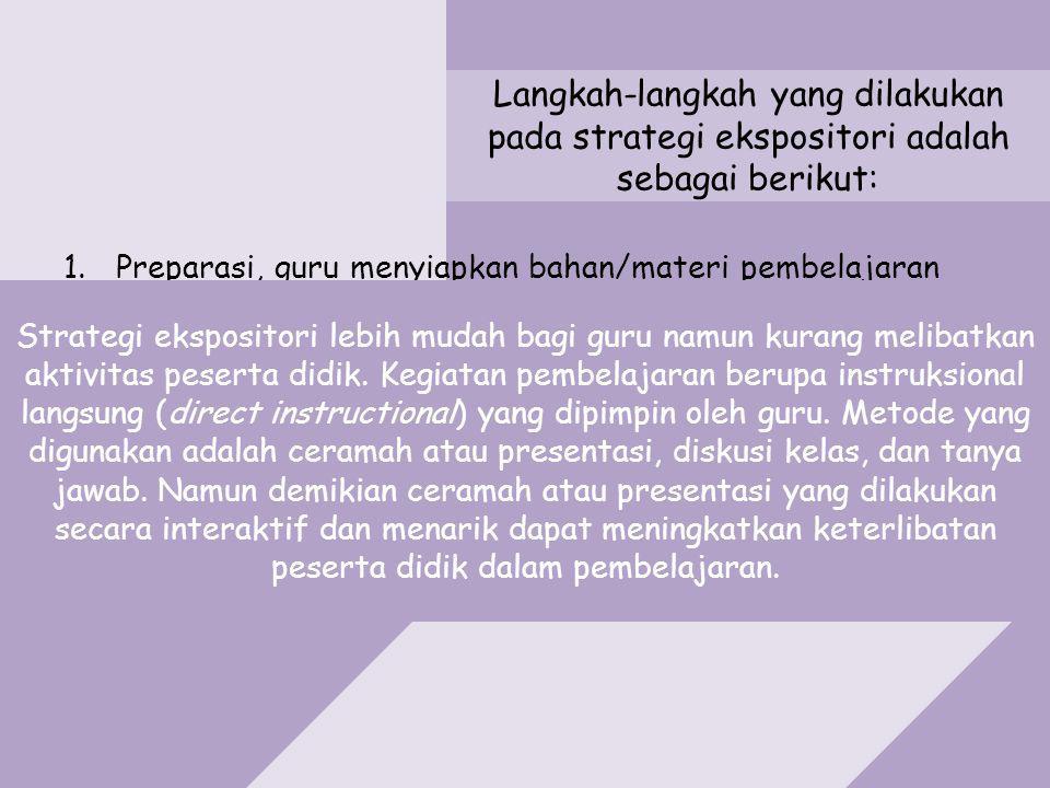 Langkah-langkah yang dilakukan pada strategi ekspositori adalah sebagai berikut: 1.Preparasi, guru menyiapkan bahan/materi pembelajaran 2.Apersepsi diperlukan untuk penyegaran 3.Presentasi (penyajian) materi pembelajaran 4.Resitasi, pengulangan pada bagian yang menjadi kata kunci kompetensi atau materi pembelajaran.