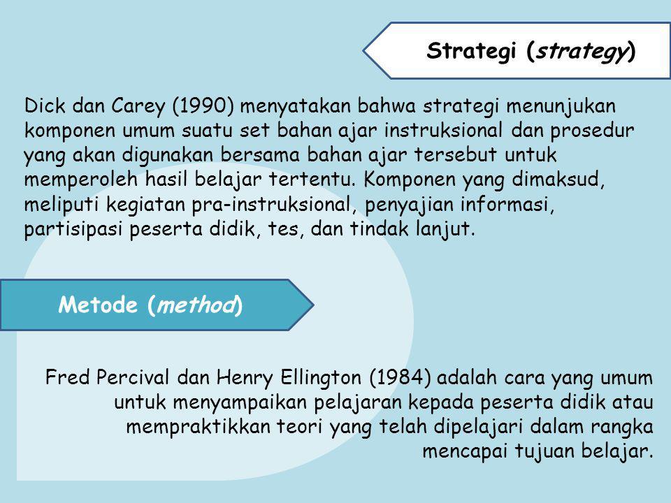 Strategi (strategy) Dick dan Carey (1990) menyatakan bahwa strategi menunjukan komponen umum suatu set bahan ajar instruksional dan prosedur yang akan