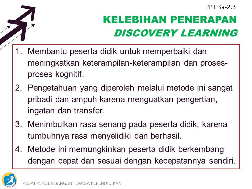PUSAT PENGEMBANGAN TENAGA KEPENDIDIKAN4 KELEBIHAN PENERAPAN DISCOVERY LEARNING 1. Membantu peserta didik untuk memperbaiki dan meningkatkan keterampil