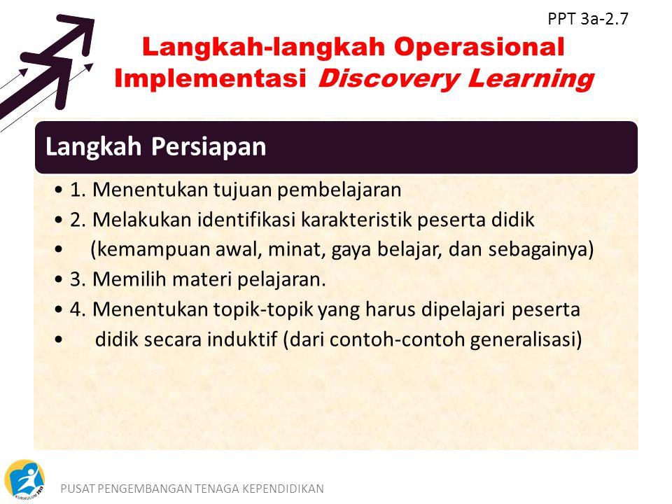 PUSAT PENGEMBANGAN TENAGA KEPENDIDIKAN8 Langkah-langkah Operasional Implementasi Discovery Learning Langkah Persiapan 1. Menentukan tujuan pembelajara