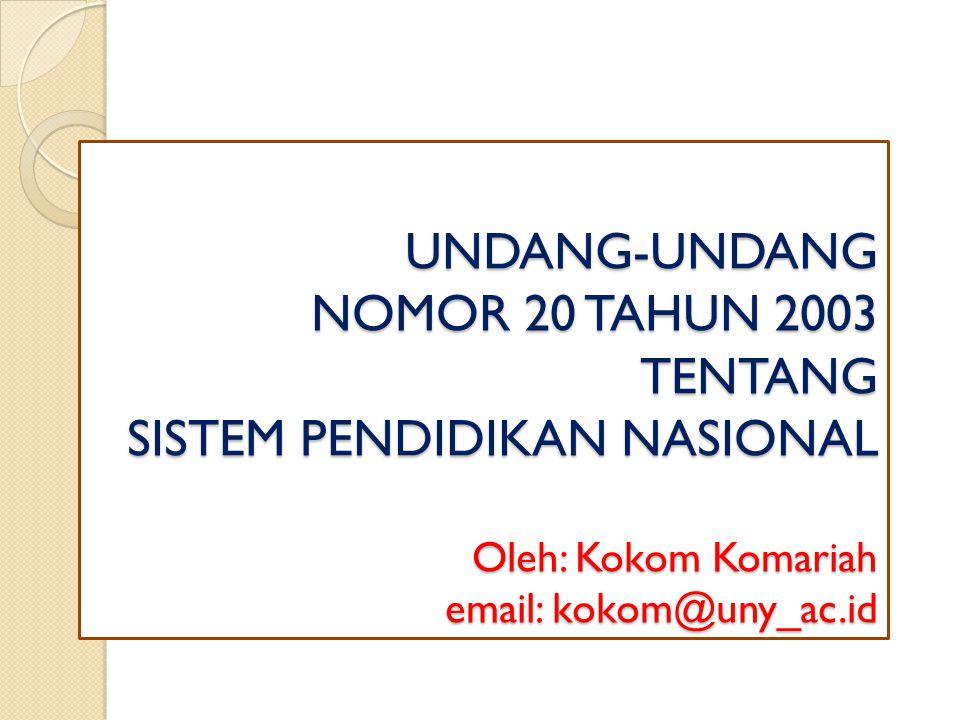 UNDANG-UNDANG NOMOR 20 TAHUN 2003 TENTANG SISTEM PENDIDIKAN NASIONAL Oleh: Kokom Komariah email: kokom@uny_ac.id