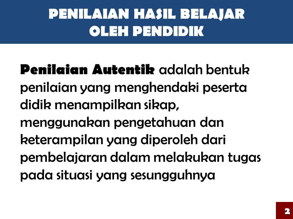 PENILAIAN HASIL BELAJAR OLEH PENDIDIK Penilaian Autentik adalah bentuk penilaian yang menghendaki peserta didik menampilkan sikap, menggunakan pengeta