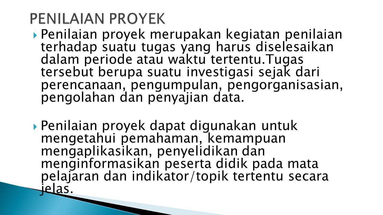  Penilaian proyek merupakan kegiatan penilaian terhadap suatu tugas yang harus diselesaikan dalam periode atau waktu tertentu.Tugas tersebut berupa suatu investigasi sejak dari perencanaan, pengumpulan, pengorganisasian, pengolahan dan penyajian data.