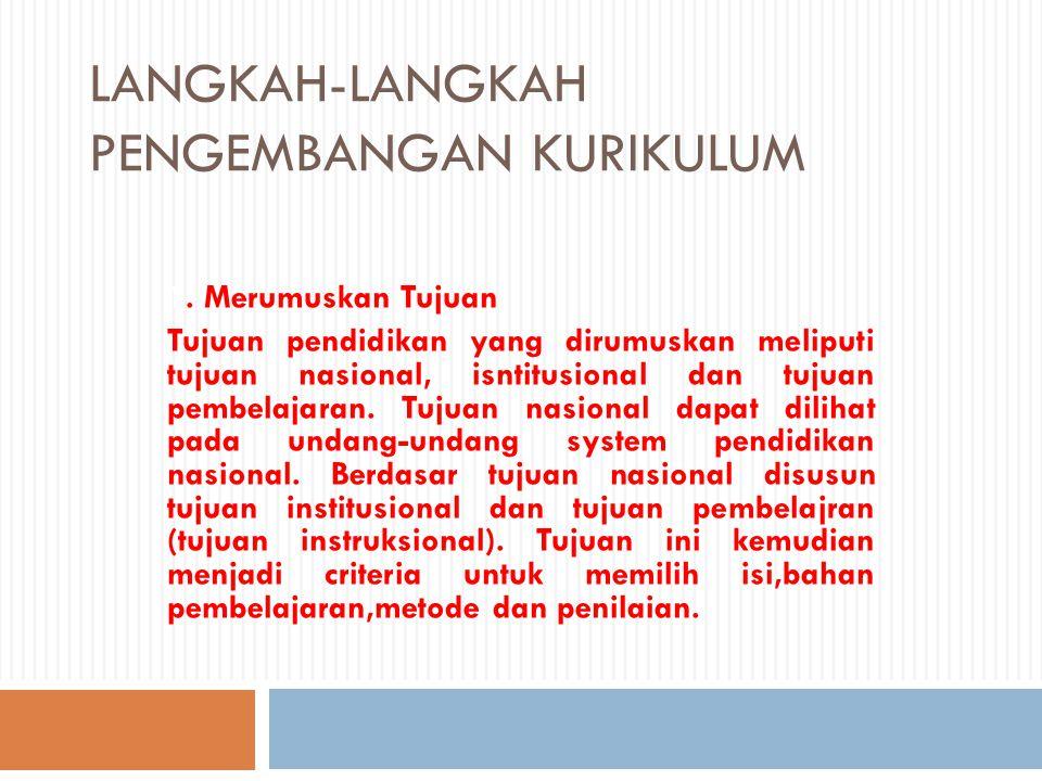 LANGKAH-LANGKAH PENGEMBANGAN KURIKULUM 1. Merumuskan Tujuan Tujuan pendidikan yang dirumuskan meliputi tujuan nasional, isntitusional dan tujuan pembe