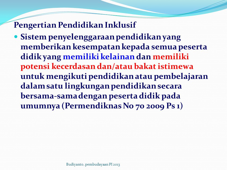 Pengertian Pendidikan Inklusif Sistem penyelenggaraan pendidikan yang memberikan kesempatan kepada semua peserta didik yang memiliki kelainan dan memiliki potensi kecerdasan dan/atau bakat istimewa untuk mengikuti pendidikan atau pembelajaran dalam satu lingkungan pendidikan secara bersama-sama dengan peserta didik pada umumnya (Permendiknas No 70 2009 Ps 1) Budiyanto, pembudayaan PI 2013