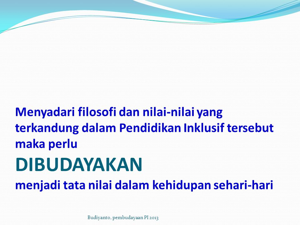 Menyadari filosofi dan nilai-nilai yang terkandung dalam Pendidikan Inklusif tersebut maka perlu DIBUDAYAKAN menjadi tata nilai dalam kehidupan sehari-hari Budiyanto, pembudayaan PI 2013