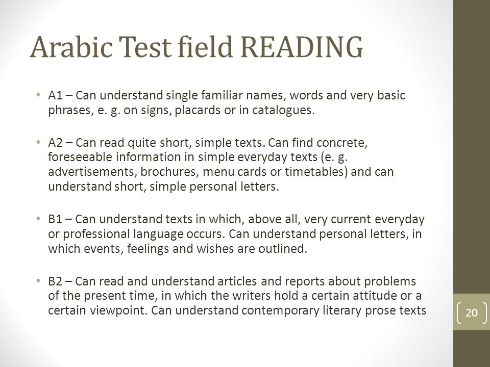 Arabic Test field READING A1 – Can understand single familiar names, words and very basic phrases, e. g. on signs, placards or in catalogues. A2 – Can