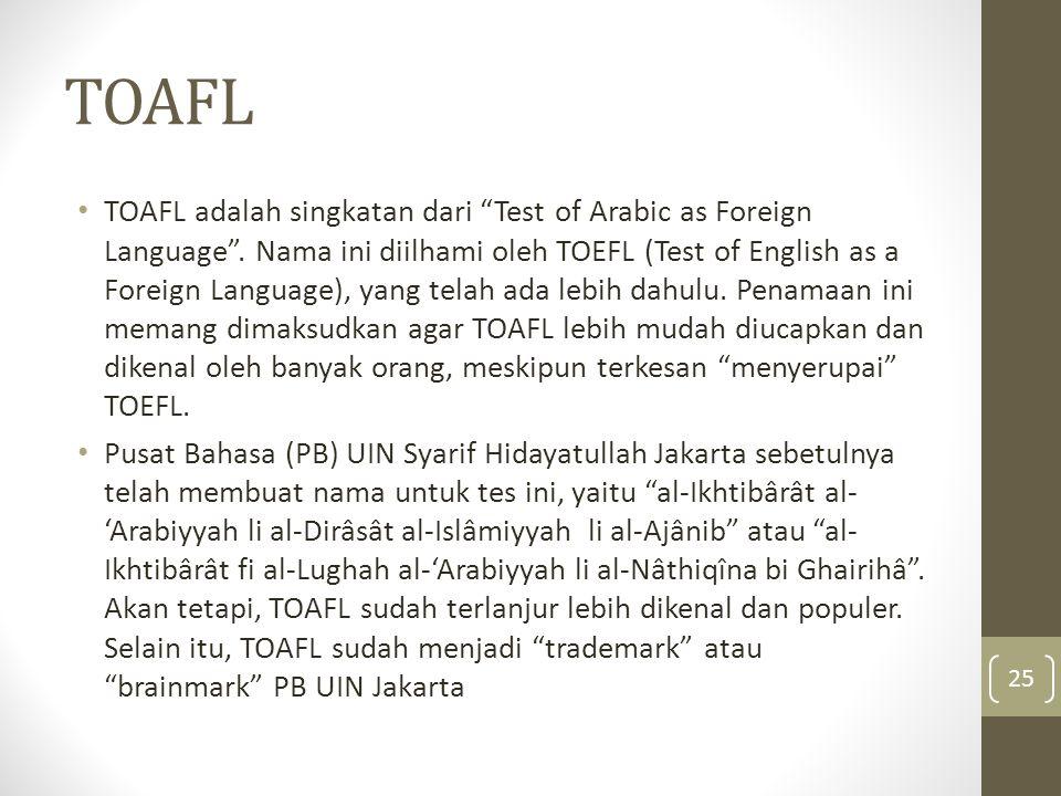 """TOAFL TOAFL adalah singkatan dari """"Test of Arabic as Foreign Language"""". Nama ini diilhami oleh TOEFL (Test of English as a Foreign Language), yang tel"""