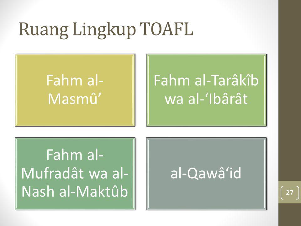 Ruang Lingkup TOAFL Fahm al- Masmû' Fahm al-Tarâkîb wa al-'Ibârât Fahm al- Mufradât wa al- Nash al-Maktûb al-Qawâ'id 27