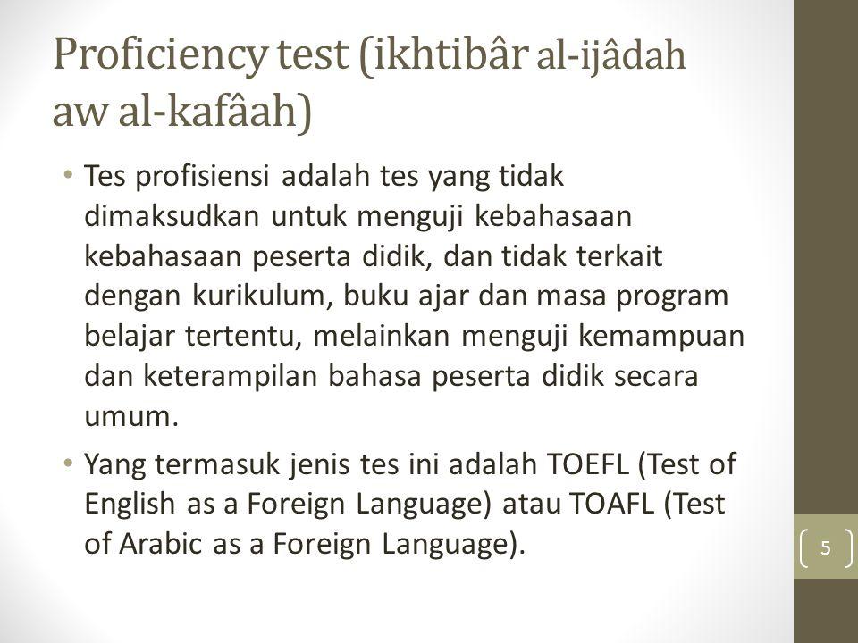 Proficiency test (ikhtibâr al-ijâdah aw al-kafâah) Tes profisiensi adalah tes yang tidak dimaksudkan untuk menguji kebahasaan kebahasaan peserta didik