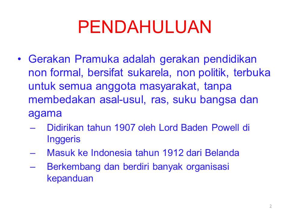 PENDAHULUAN Gerakan Pramuka adalah gerakan pendidikan non formal, bersifat sukarela, non politik, terbuka untuk semua anggota masyarakat, tanpa membedakan asal-usul, ras, suku bangsa dan agama –Didirikan tahun 1907 oleh Lord Baden Powell di Inggeris –Masuk ke Indonesia tahun 1912 dari Belanda –Berkembang dan berdiri banyak organisasi kepanduan 2