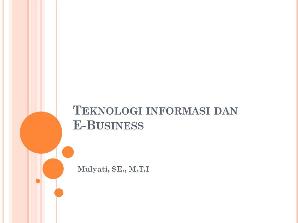 T EKNOLOGI INFORMASI DAN E-B USINESS Mulyati, SE., M.T.I