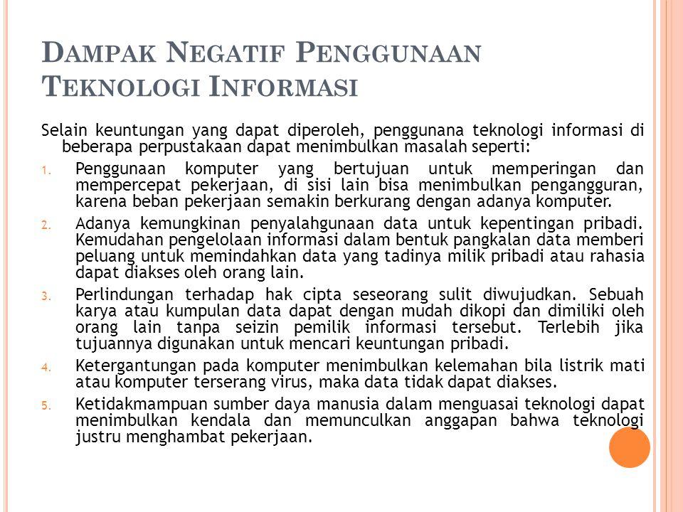 D AMPAK N EGATIF P ENGGUNAAN T EKNOLOGI I NFORMASI Selain keuntungan yang dapat diperoleh, penggunana teknologi informasi di beberapa perpustakaan dapat menimbulkan masalah seperti: 1.