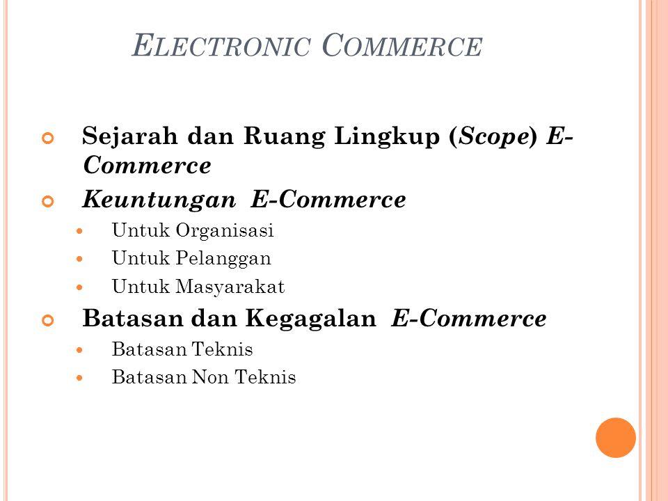 Sejarah dan Ruang Lingkup ( Scope ) E- Commerce Keuntungan E-Commerce Untuk Organisasi Untuk Pelanggan Untuk Masyarakat Batasan dan Kegagalan E-Commerce Batasan Teknis Batasan Non Teknis E LECTRONIC C OMMERCE