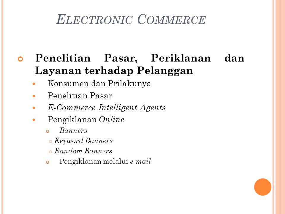 Penelitian Pasar, Periklanan dan Layanan terhadap Pelanggan Konsumen dan Prilakunya Penelitian Pasar E-Commerce Intelligent Agents Pengiklanan Online Banners Keyword Banners Random Banners Pengiklanan melalui e-mail E LECTRONIC C OMMERCE