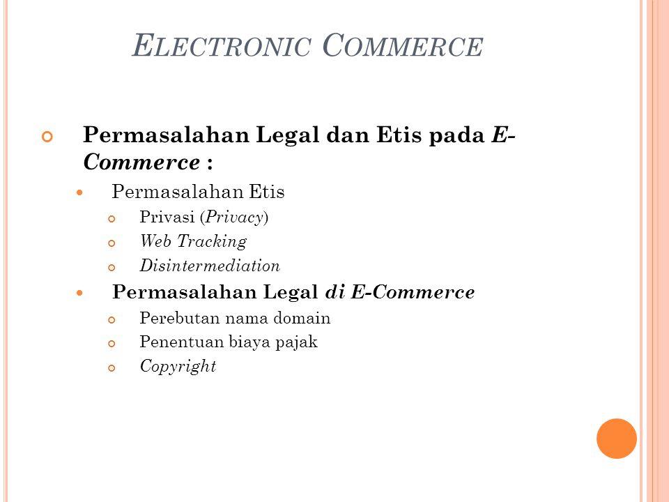 Permasalahan Legal dan Etis pada E- Commerce : Permasalahan Etis Privasi ( Privacy ) Web Tracking Disintermediation Permasalahan Legal di E-Commerce Perebutan nama domain Penentuan biaya pajak Copyright E LECTRONIC C OMMERCE