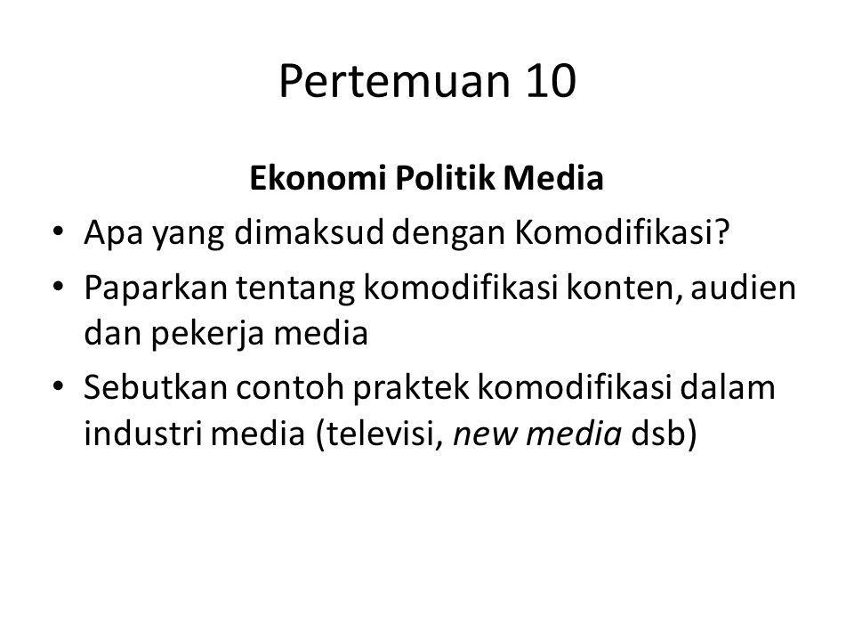 Pertemuan 10 Ekonomi Politik Media Apa yang dimaksud dengan Komodifikasi? Paparkan tentang komodifikasi konten, audien dan pekerja media Sebutkan cont