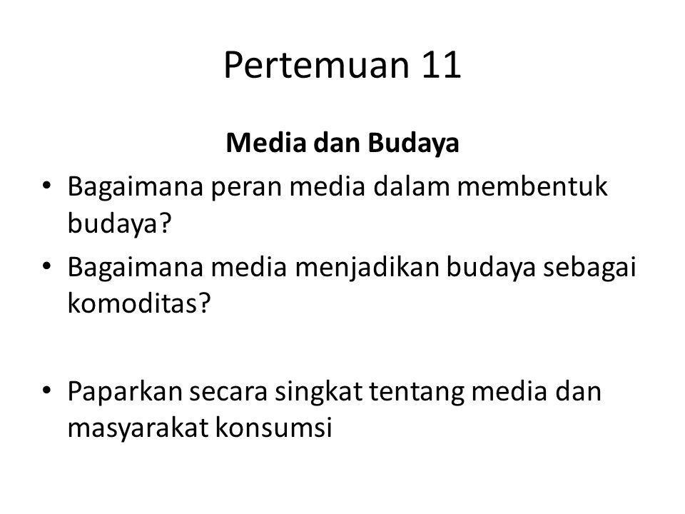 Pertemuan 11 Media dan Budaya Bagaimana peran media dalam membentuk budaya? Bagaimana media menjadikan budaya sebagai komoditas? Paparkan secara singk