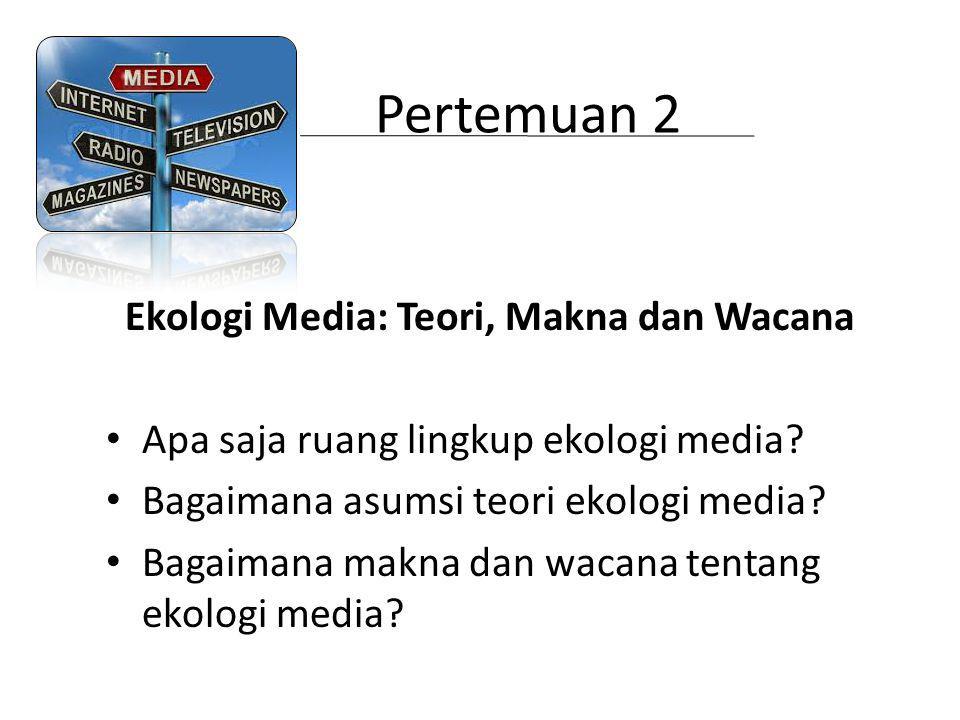 Pertemuan 2 Ekologi Media: Teori, Makna dan Wacana Apa saja ruang lingkup ekologi media? Bagaimana asumsi teori ekologi media? Bagaimana makna dan wac