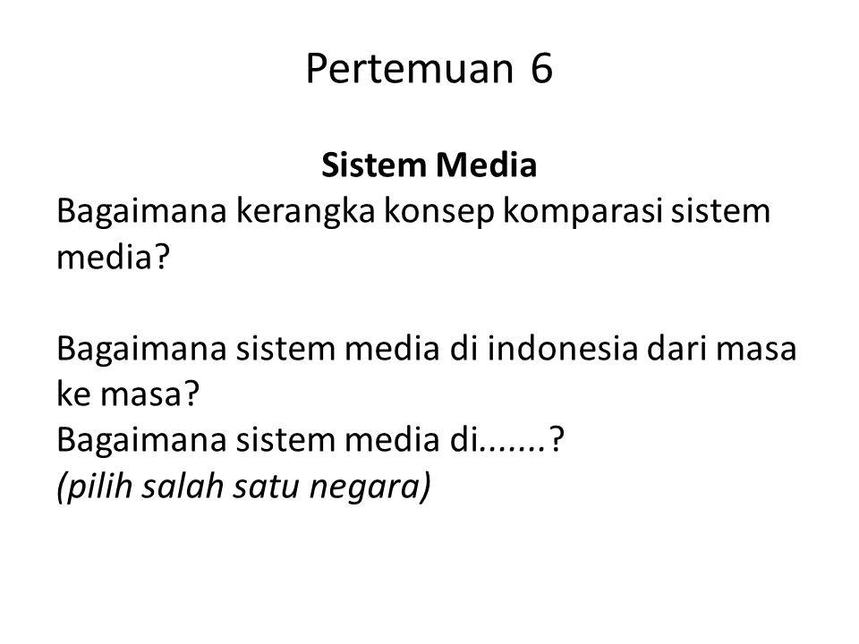 Pertemuan 6 Sistem Media Bagaimana kerangka konsep komparasi sistem media? Bagaimana sistem media di indonesia dari masa ke masa? Bagaimana sistem med