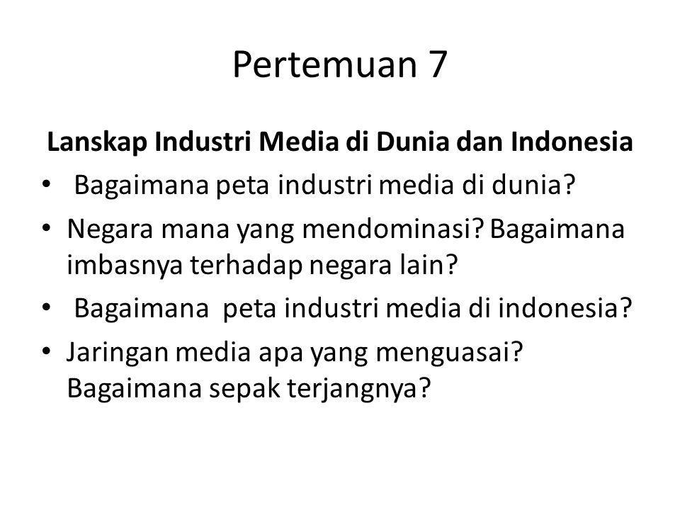 Pertemuan 7 Lanskap Industri Media di Dunia dan Indonesia Bagaimana peta industri media di dunia? Negara mana yang mendominasi? Bagaimana imbasnya ter