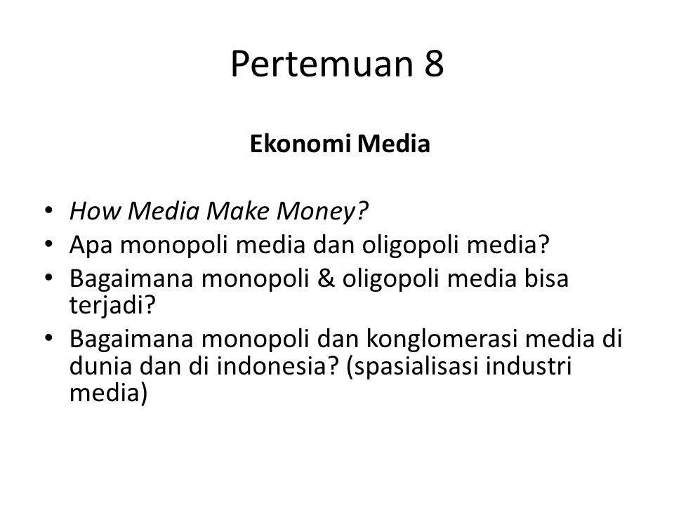 Pertemuan 8 Ekonomi Media How Media Make Money? Apa monopoli media dan oligopoli media? Bagaimana monopoli & oligopoli media bisa terjadi? Bagaimana m