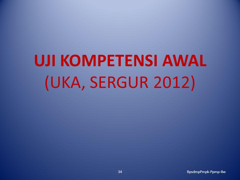 UJI KOMPETENSI AWAL (UKA, SERGUR 2012) 34BpsdmpPmpk-Ppmp-Ibe